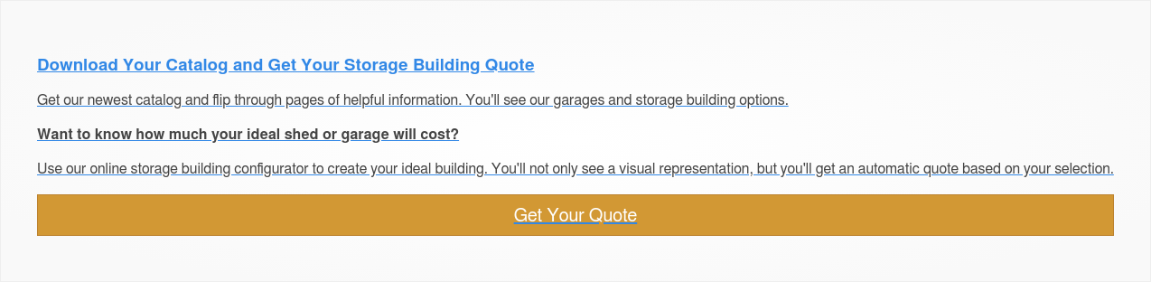 Download Your Catalog and Get Your Storage Building Quote  Get our newest catalog and flip through pages of helpful information. You'll  see our garages and storage building options.  Want to know how much your ideal shed or garage will cost?   Use our online storage building configurator to create your ideal building.  You'll not only see a visual representation, but you'll get an automatic quote  based on your selection.  Get Your Quote