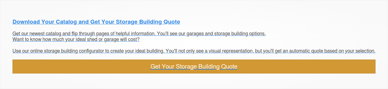 Download Your Catalog and Get Your Storage Building Quote  Get our newest catalog and flip through pages of helpful information. You'll  see our garages and storage building options.  Want to know how much your ideal shed or garage will cost?   Use our online storage building configurator to create your ideal building.  You'll not only see a visual representation, but you'll get an automatic quote  based on your selection.  Get Your Storage Building Quote